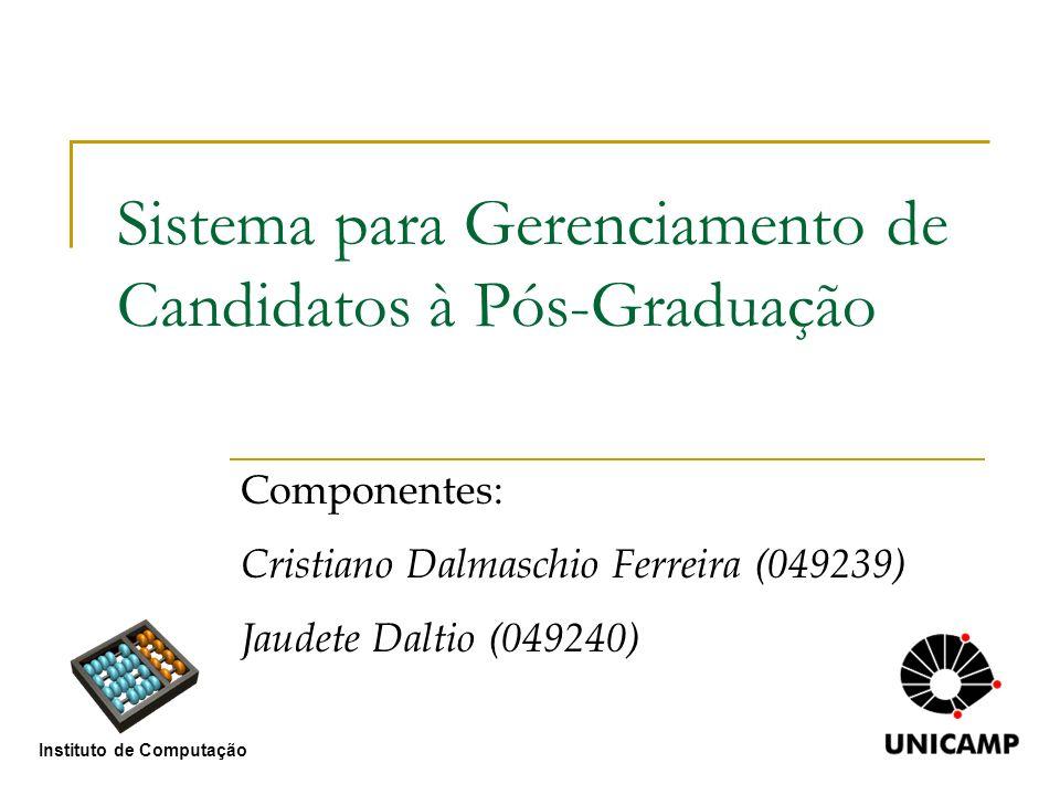 Sistema para Gerenciamento de Candidatos à Pós-Graduação Componentes: Cristiano Dalmaschio Ferreira (049239) Jaudete Daltio (049240) Instituto de Comp
