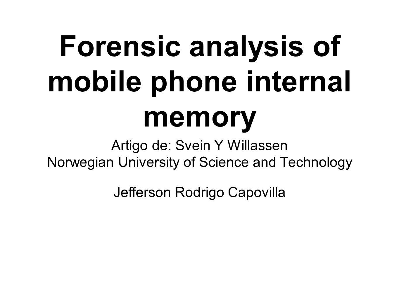 Forensic analysis of mobile phone internal memory Artigo de: Svein Y Willassen Norwegian University of Science and Technology Jefferson Rodrigo Capovi