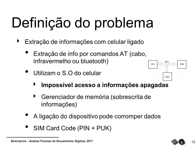 Seminários – Análise Forense de Documentos Digitais, 2011 13 Definição do problema Extração de informações com celular ligado Extração de info por com