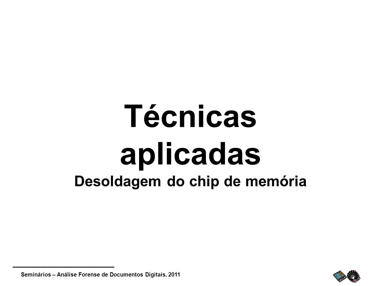 Seminários – Análise Forense de Documentos Digitais, 2011 Técnicas aplicadas Desoldagem do chip de memória