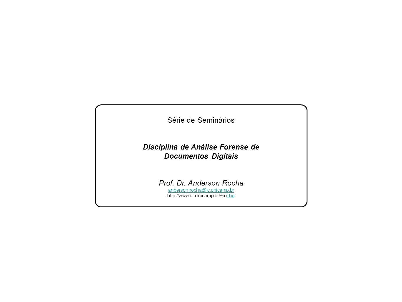 Lab Série de Seminários Disciplina de Análise Forense de Documentos Digitais Prof. Dr. Anderson Rocha anderson.rocha@ic.unicamp.br http://www.ic.unica