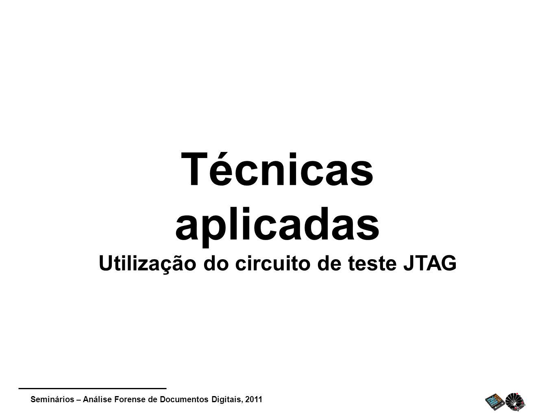Seminários – Análise Forense de Documentos Digitais, 2011 Técnicas aplicadas Utilização do circuito de teste JTAG
