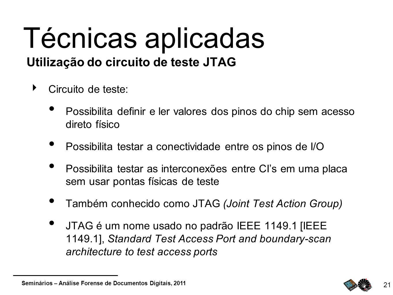 Seminários – Análise Forense de Documentos Digitais, 2011 21 Técnicas aplicadas Utilização do circuito de teste JTAG Circuito de teste: Possibilita de