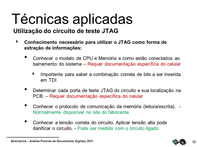 Seminários – Análise Forense de Documentos Digitais, 2011 30 Técnicas aplicadas Utilização do circuito de teste JTAG Conhecimento necessário para util