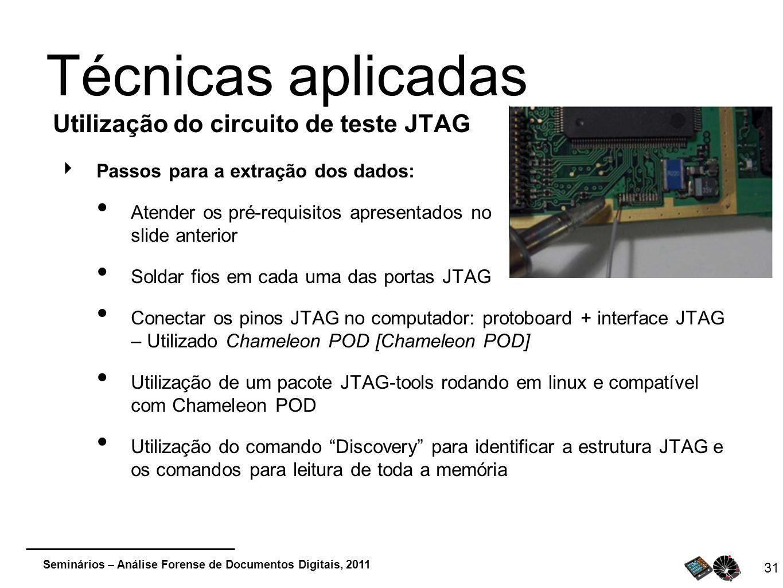 Seminários – Análise Forense de Documentos Digitais, 2011 31 Técnicas aplicadas Utilização do circuito de teste JTAG Passos para a extração dos dados:
