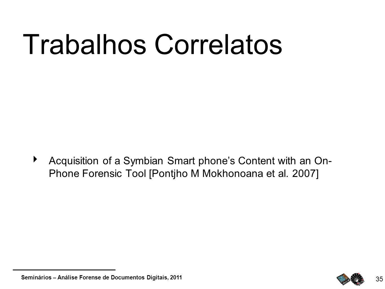 Seminários – Análise Forense de Documentos Digitais, 2011 35 Trabalhos Correlatos Acquisition of a Symbian Smart phones Content with an On- Phone Fore