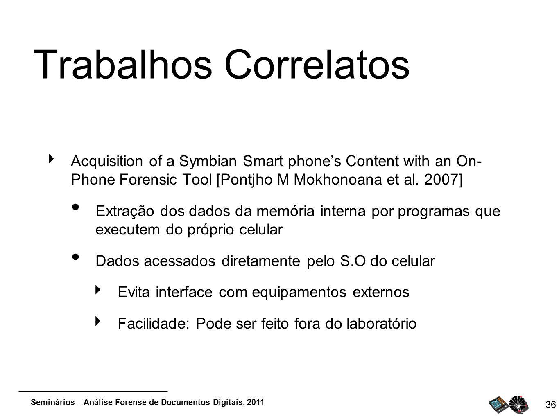 Seminários – Análise Forense de Documentos Digitais, 2011 36 Trabalhos Correlatos Acquisition of a Symbian Smart phones Content with an On- Phone Fore