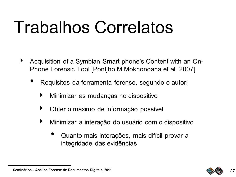 Seminários – Análise Forense de Documentos Digitais, 2011 37 Trabalhos Correlatos Acquisition of a Symbian Smart phones Content with an On- Phone Fore