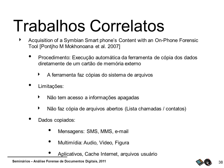 Seminários – Análise Forense de Documentos Digitais, 2011 38 Trabalhos Correlatos Acquisition of a Symbian Smart phones Content with an On-Phone Foren
