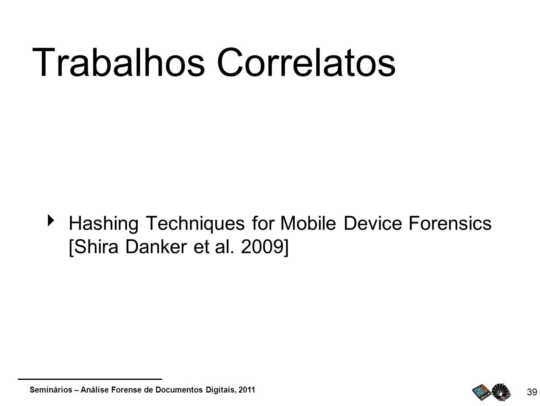 Seminários – Análise Forense de Documentos Digitais, 2011 39 Trabalhos Correlatos Hashing Techniques for Mobile Device Forensics [Shira Danker et al.