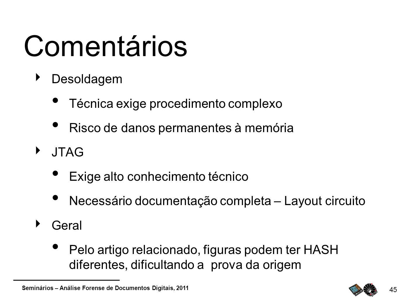 Seminários – Análise Forense de Documentos Digitais, 2011 45 Comentários Desoldagem Técnica exige procedimento complexo Risco de danos permanentes à m