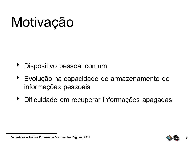 Seminários – Análise Forense de Documentos Digitais, 2011 8 Motivação Dispositivo pessoal comum Evolução na capacidade de armazenamento de informações