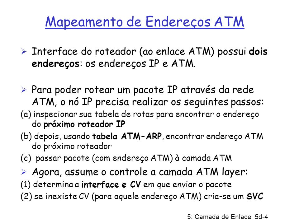 5: Camada de Enlace 5d-4 Mapeamento de Endereços ATM Interface do roteador (ao enlace ATM) possui dois endereços: os endereços IP e ATM. Para poder ro