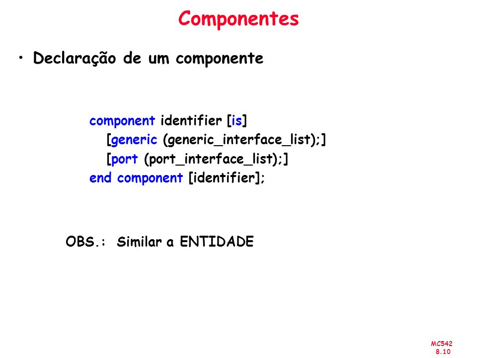 MC Componentes Declaração de um componente component identifier [is] [generic (generic_interface_list);] [port (port_interface_list);] end component [identifier]; OBS.: Similar a ENTIDADE