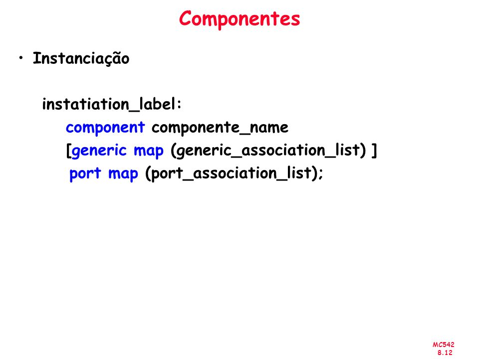MC542 8.12 Componentes Instanciação instatiation_label: component componente_name [generic map (generic_association_list) ] port map (port_association_list);