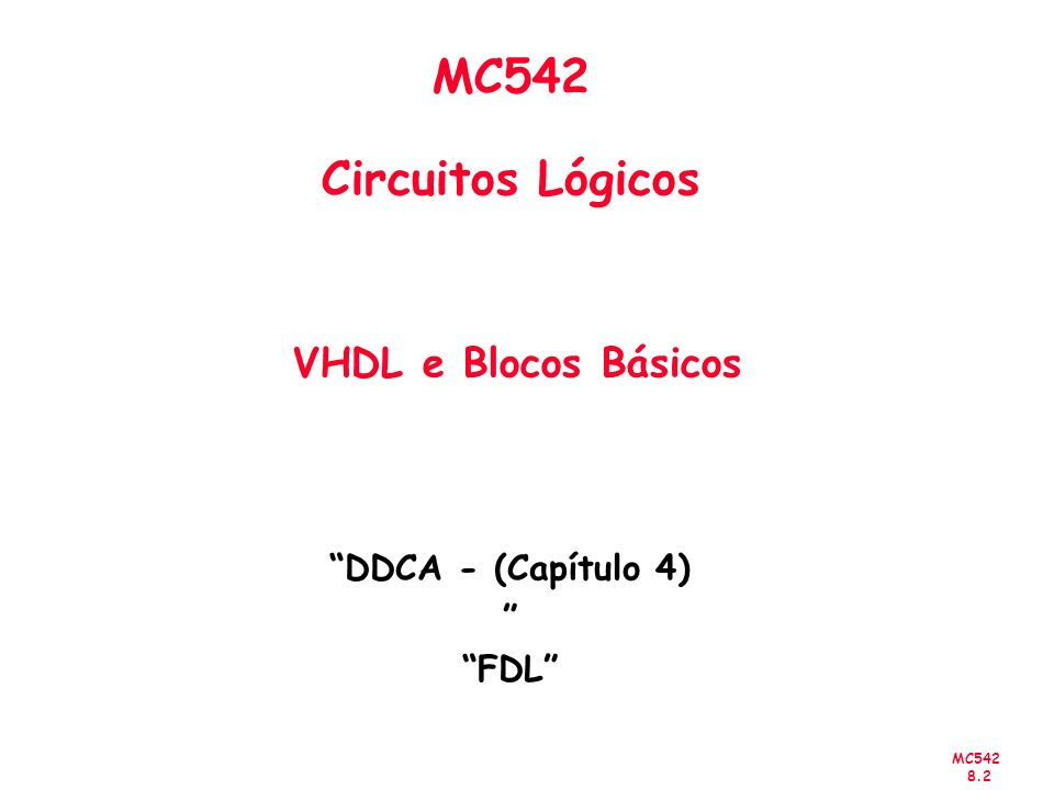 MC542 8.13 Componentes - Declaração Exemplo: entity reg4 is port ( clk, clr : in bit; d : in bit_vector(0 to 3); q : out bit_vector(0 to 3) ); end entity reg4; ---------------------------------------------- architecture struct of reg4 is component flipflop is generic (Tprop, Tsetup, Thold : delay_length ); port (clk : in bit; clr : in bit; d : in bit; q : out bit ); end component flipflop;