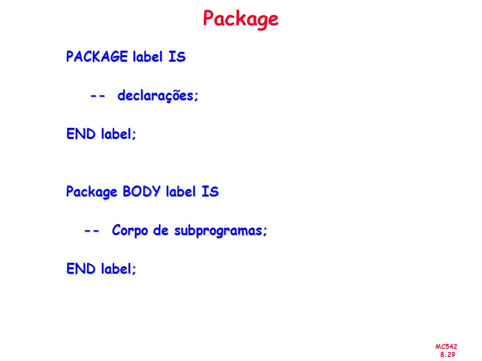 MC542 8.29 Package PACKAGE label IS -- declarações; -- declarações; END label; Package BODY label IS -- Corpo de subprogramas; -- Corpo de subprogramas; END label;