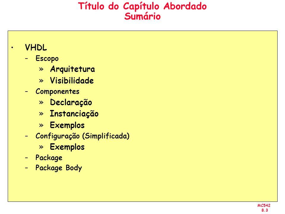 MC542 8.3 Título do Capítulo Abordado Sumário VHDL –Escopo »Arquitetura »Visibilidade –Componentes »Declaração »Instanciação »Exemplos –Configuração (Simplificada) »Exemplos –Package –Package Body