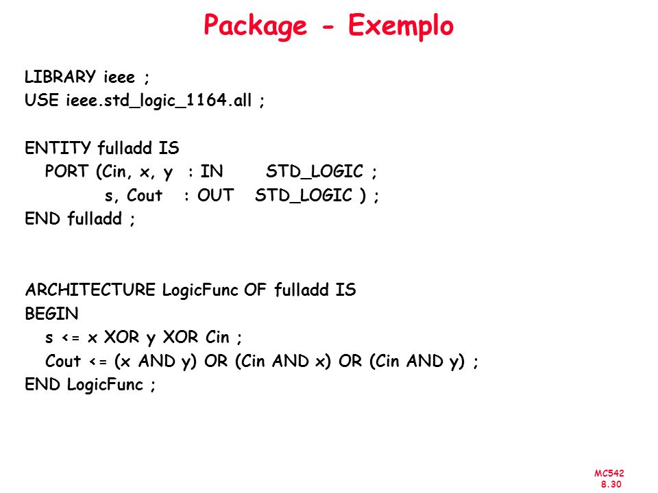 MC542 8.30 Package - Exemplo LIBRARY ieee ; USE ieee.std_logic_1164.all ; ENTITY fulladd IS PORT (Cin, x, y : IN STD_LOGIC ; s, Cout : OUT STD_LOGIC ) ; END fulladd ; ARCHITECTURE LogicFunc OF fulladd IS BEGIN s <= x XOR y XOR Cin ; Cout <= (x AND y) OR (Cin AND x) OR (Cin AND y) ; END LogicFunc ;