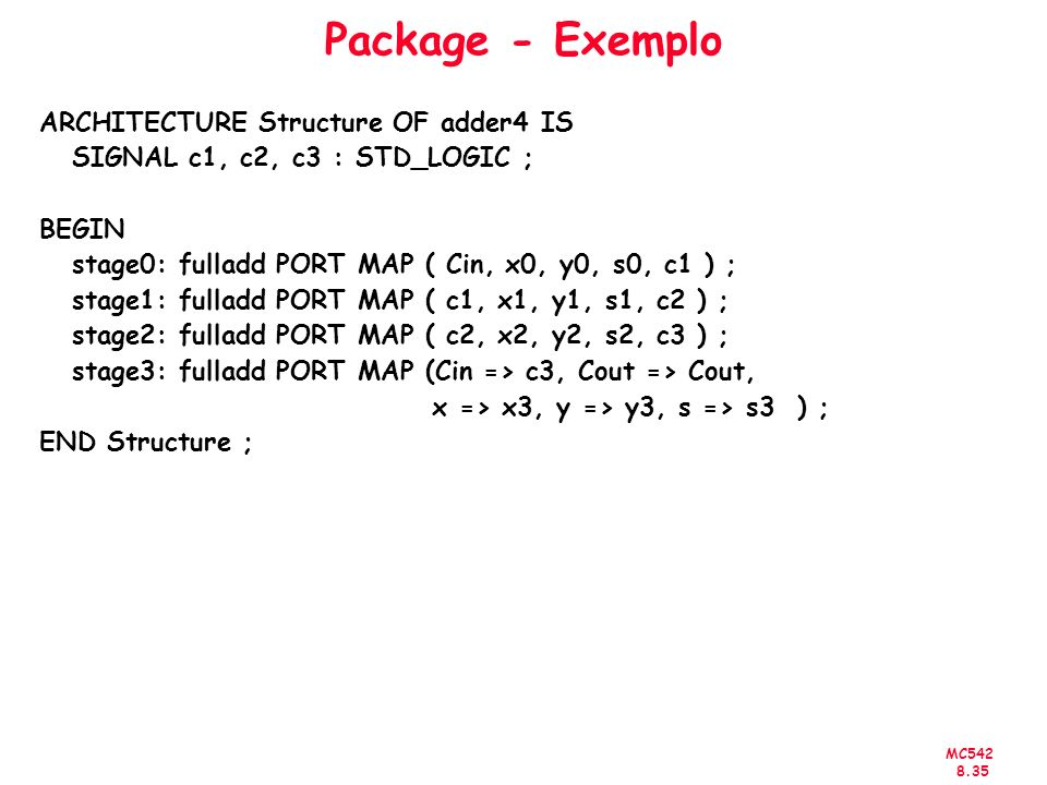 MC542 8.35 Package - Exemplo ARCHITECTURE Structure OF adder4 IS SIGNAL c1, c2, c3 : STD_LOGIC ; BEGIN stage0: fulladd PORT MAP ( Cin, x0, y0, s0, c1 ) ; stage1: fulladd PORT MAP ( c1, x1, y1, s1, c2 ) ; stage2: fulladd PORT MAP ( c2, x2, y2, s2, c3 ) ; stage3: fulladd PORT MAP (Cin => c3, Cout => Cout, x => x3, y => y3, s => s3 ) ; END Structure ;