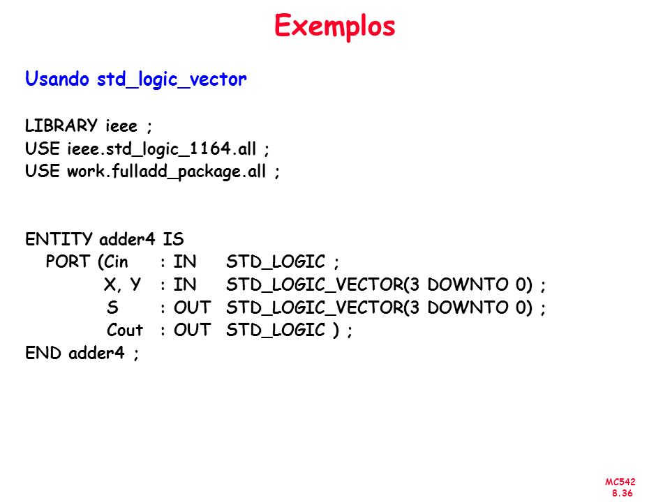 MC Exemplos Usando std_logic_vector LIBRARY ieee ; USE ieee.std_logic_1164.all ; USE work.fulladd_package.all ; ENTITY adder4 IS PORT (Cin : IN STD_LOGIC ; X, Y : IN STD_LOGIC_VECTOR(3 DOWNTO 0) ; S : OUT STD_LOGIC_VECTOR(3 DOWNTO 0) ; Cout : OUT STD_LOGIC ) ; END adder4 ;