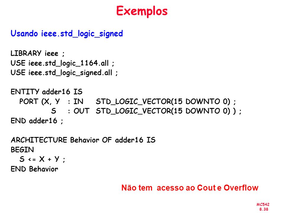MC Exemplos Usando ieee.std_logic_signed LIBRARY ieee ; USE ieee.std_logic_1164.all ; USE ieee.std_logic_signed.all ; ENTITY adder16 IS PORT (X, Y: IN STD_LOGIC_VECTOR(15 DOWNTO 0) ; S : OUT STD_LOGIC_VECTOR(15 DOWNTO 0) ) ; END adder16 ; ARCHITECTURE Behavior OF adder16 IS BEGIN S <= X + Y ; END Behavior Não tem acesso ao Cout e Overflow