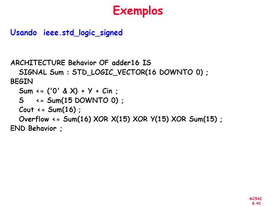 MC Exemplos Usando ieee.std_logic_signed ARCHITECTURE Behavior OF adder16 IS SIGNAL Sum : STD_LOGIC_VECTOR(16 DOWNTO 0) ; BEGIN Sum <= ( 0 & X) + Y + Cin ; S <= Sum(15 DOWNTO 0) ; Cout <= Sum(16) ; Overflow <= Sum(16) XOR X(15) XOR Y(15) XOR Sum(15) ; END Behavior ;