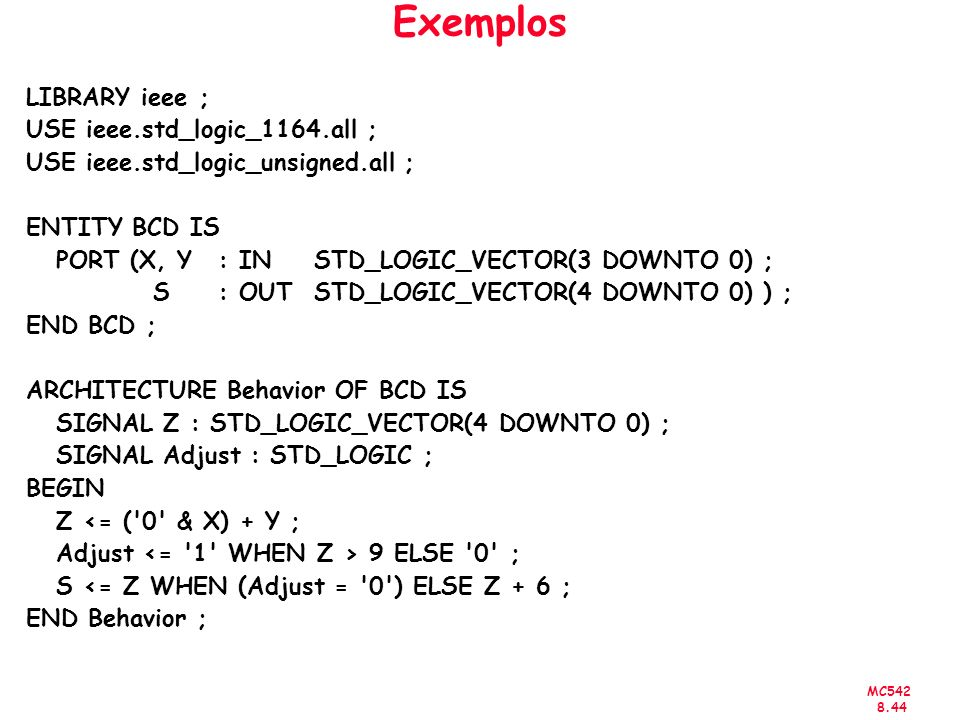 MC542 8.44 Exemplos LIBRARY ieee ; USE ieee.std_logic_1164.all ; USE ieee.std_logic_unsigned.all ; ENTITY BCD IS PORT (X, Y : IN STD_LOGIC_VECTOR(3 DOWNTO 0) ; S : OUT STD_LOGIC_VECTOR(4 DOWNTO 0) ) ; END BCD ; ARCHITECTURE Behavior OF BCD IS SIGNAL Z : STD_LOGIC_VECTOR(4 DOWNTO 0) ; SIGNAL Adjust : STD_LOGIC ; BEGIN Z <= ( 0 & X) + Y ; Adjust 9 ELSE 0 ; S <= Z WHEN (Adjust = 0 ) ELSE Z + 6 ; END Behavior ;