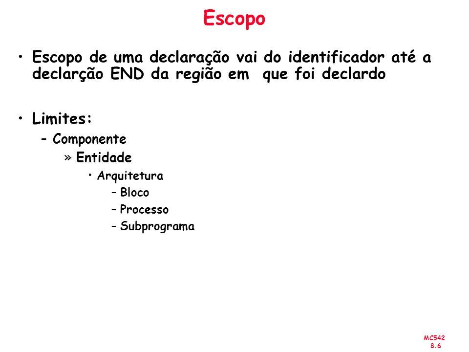 MC542 8.17 Exemplo Architecture rtl of top is Component and2 port(a, b: in std_logic; c: out std_logic); End component; Component latchD port(d, clk : in std_ulogic; q, notq : out std_logic); End component; For all : and2 use entity work.and2(rtl); For all : latchD use entity work.latchD(rtl); signal Q, NOTQ : std_ulogic := 1; Begin inst_latchD: latchD port map(d1,clk,Q,NOTQ); inst_and2_a: and2 port map(d1,Q,S1); inst_and2_b: and2 port map(d2,NOTQ,S3); End rtl; OBS.: d1, d2 e clk são sinais de entrada e S1, S2 e S3 são sinais de saída