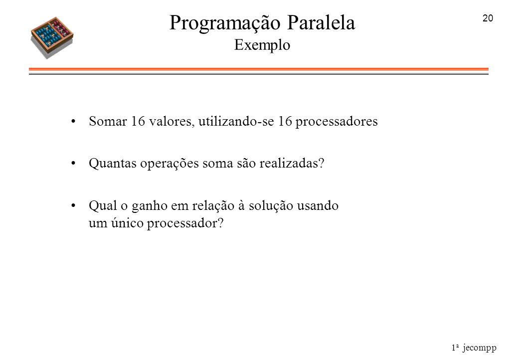 1 a jecompp 20 Programação Paralela Exemplo Somar 16 valores, utilizando-se 16 processadores Quantas operações soma são realizadas? Qual o ganho em re