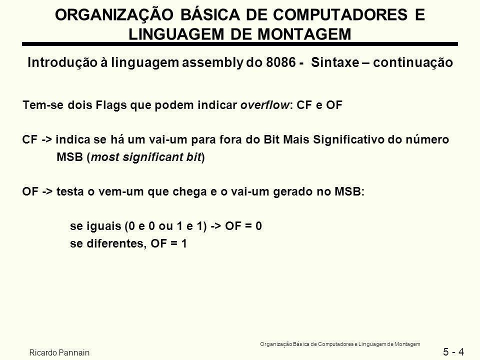 5 - 5 Organização Básica de Computadores e Linguagem de Montagem Ricardo Pannain ORGANIZAÇÃO BÁSICA DE COMPUTADORES E LINGUAGEM DE MONTAGEM Introdução à linguagem assembly do 8086 - Sintaxe – continuação Exemplos de operações com 8 bits: ADD AL,BL;AL contem FFh e BL contem 01h repres.