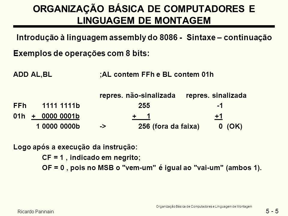 5 - 6 Organização Básica de Computadores e Linguagem de Montagem Ricardo Pannain ORGANIZAÇÃO BÁSICA DE COMPUTADORES E LINGUAGEM DE MONTAGEM Introdução à linguagem assembly do 8086 - Sintaxe – continuação ADD AL,BL;ambos AL e BL contém 7Fh repres.
