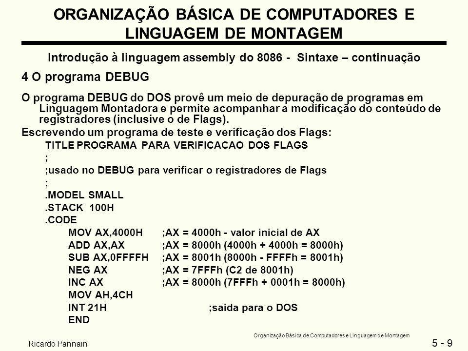 5 - 10 Organização Básica de Computadores e Linguagem de Montagem Ricardo Pannain ORGANIZAÇÃO BÁSICA DE COMPUTADORES E LINGUAGEM DE MONTAGEM Introdução à linguagem assembly do 8086 - Sintaxe – continuação Acesso ao DEBUG: C:\ DEBUG.EXE alguns comandos de linha do DEBUG - r-> registers , para exibir o conteúdo dos registradores - t-> trace , para executar linha por linha - g-> go , para ir até o fim - q-> quit , para sair do DEBUG