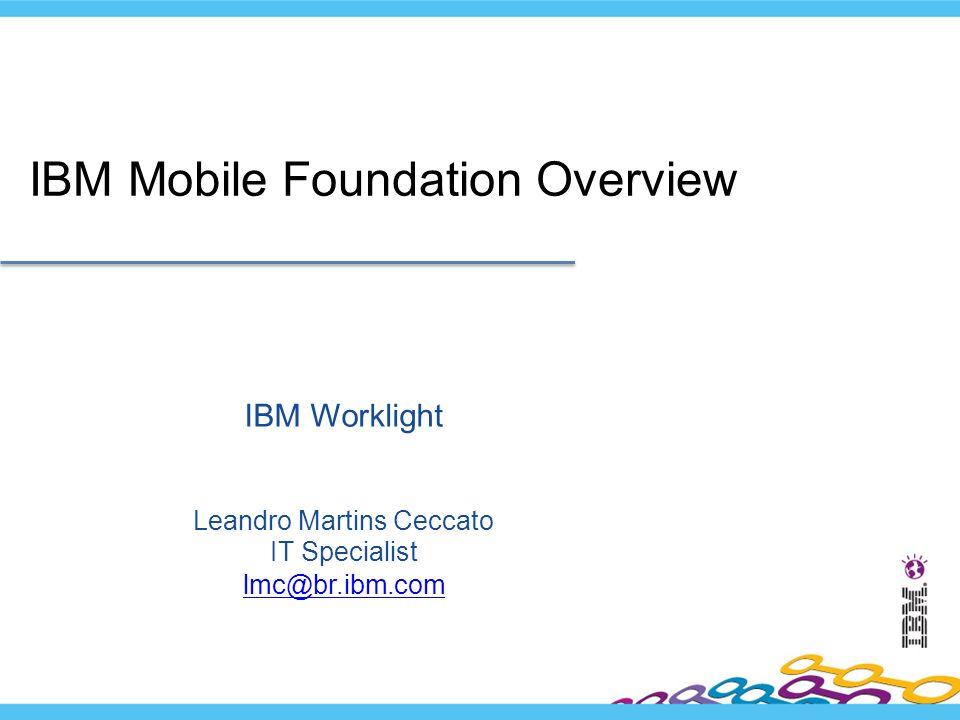 IBM Worklight Leandro Martins Ceccato IT Specialist lmc@br.ibm.com lmc@br.ibm.com IBM Mobile Foundation Overview