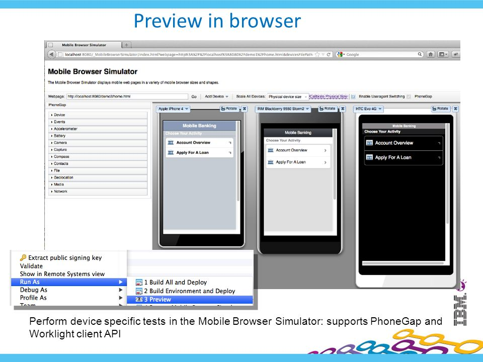 Preview in browser Perform device specific tests in the Mobile Browser Simulator: supports PhoneGap and Worklight client API
