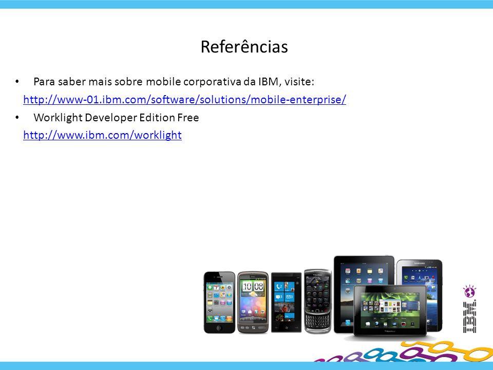 Referências Para saber mais sobre mobile corporativa da IBM, visite: http://www-01.ibm.com/software/solutions/mobile-enterprise/ Worklight Developer E
