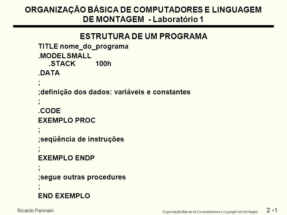 2 -2 Organização Básica de Computadores e Linguagem de Montagem Ricardo Pannain ORGANIZAÇÃO BÁSICA DE COMPUTADORES E LINGUAGEM DE MONTAGEM - Laboratório 1 EXEMPLO TITLE PROGRAMA PARA MOSTRAR UMA MENSAGEM NA TELA.MODEL SMALL.STACK 100h.CODE MAIN PROC ; MOV AH,2 ;funcao DOS para exibir caracter MOV DL, A ;caracter A INT 21h ;exibir MOV AH,2 ;funcao DOS para exibir caracter MOV DL, L ;caracter L INT 21h ;exibir MOV AH,2 ;funcao DOS para exibir caracter MOV DL, O ;caracter O INT 21h ;exibir ; ;retorno ao DOS MOV AH,4Ch ;funcao DOS para saida INT 21h ;saindo MAIN ENDP END MAIN