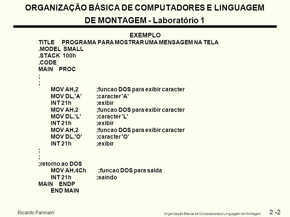 2 -3 Organização Básica de Computadores e Linguagem de Montagem Ricardo Pannain ORGANIZAÇÃO BÁSICA DE COMPUTADORES E LINGUAGEM DE MONTAGEM - Laboratório 1 Exercício – 1 1.Edite o programa anterior – utiliza o EDIT sob o DOS > EDIT nome do programa (extensão.asm) 2.Gere o código objeto – utilize o montador TASM > TASM nome do programa (extensão.asm) 3.