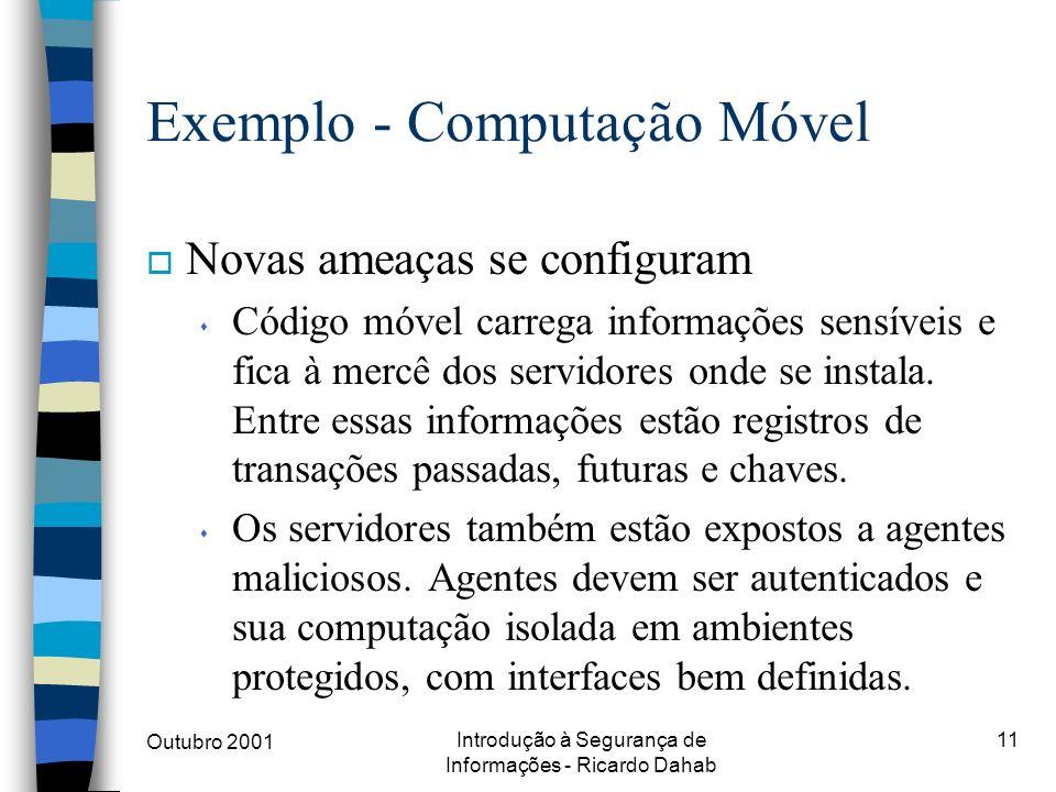Outubro 2001 Introdução à Segurança de Informações - Ricardo Dahab 11 Exemplo - Computação Móvel o Novas ameaças se configuram s Código móvel carrega