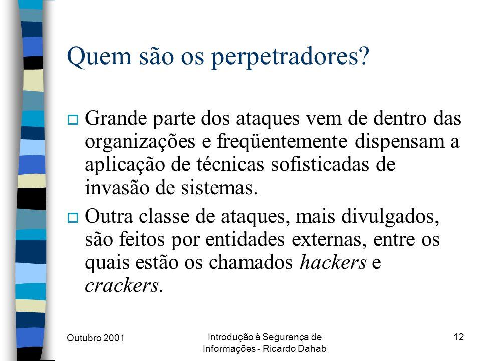 Outubro 2001 Introdução à Segurança de Informações - Ricardo Dahab 12 Quem são os perpetradores? o Grande parte dos ataques vem de dentro das organiza