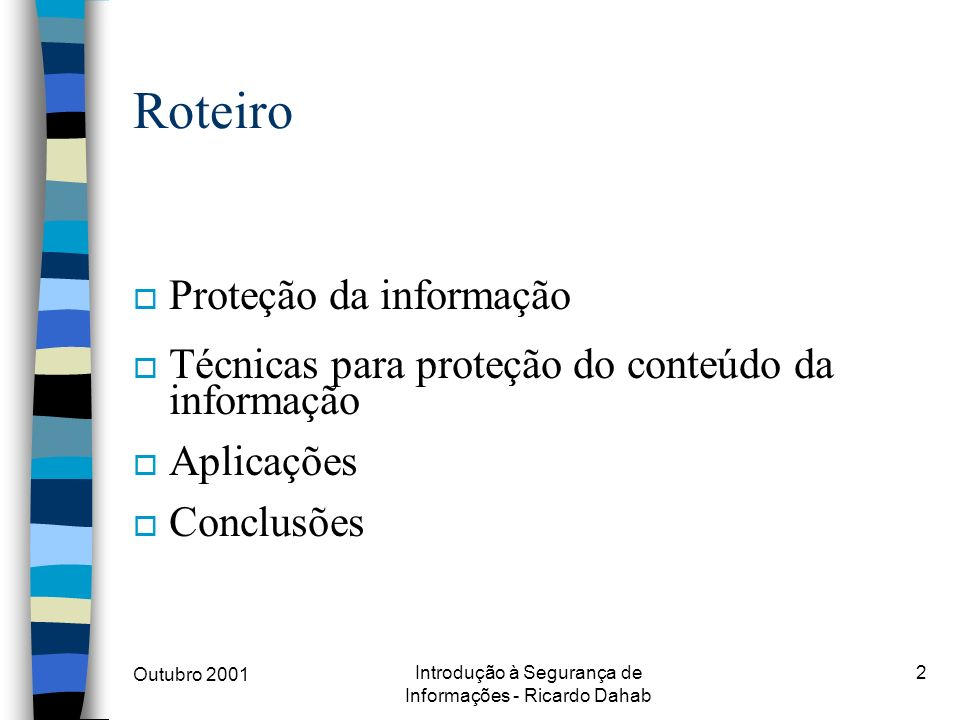 Outubro 2001 Introdução à Segurança de Informações - Ricardo Dahab 2 Roteiro o Proteção da informação o Técnicas para proteção do conteúdo da informaç