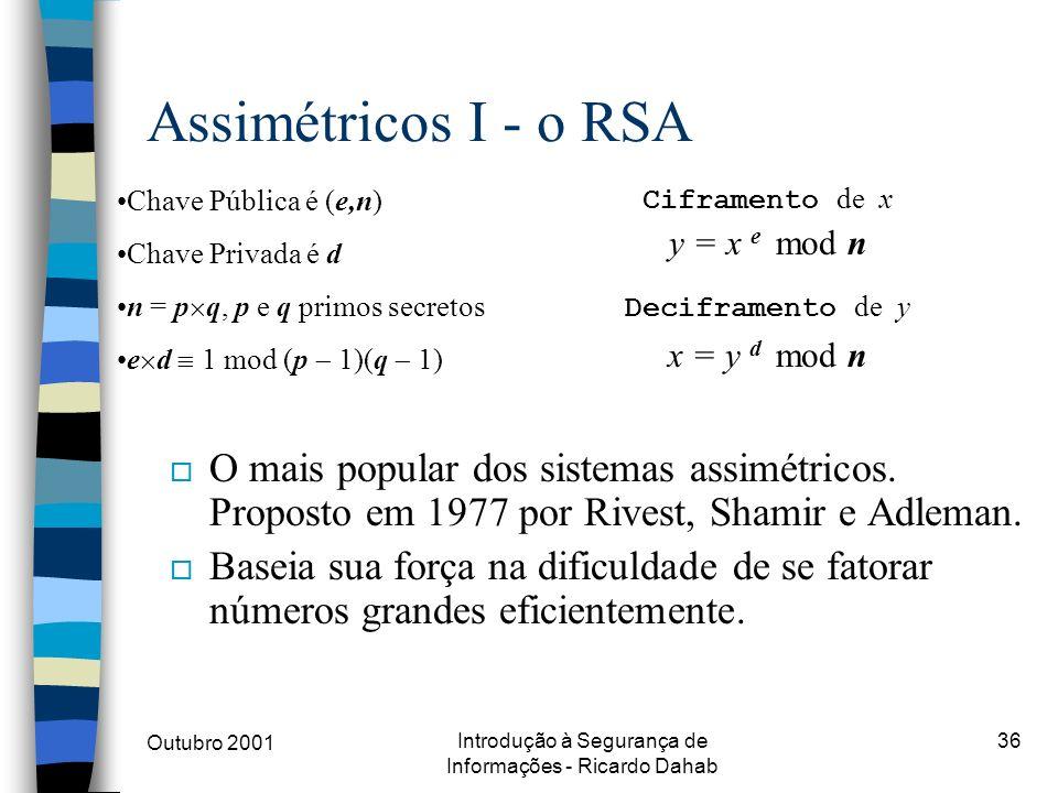 Outubro 2001 Introdução à Segurança de Informações - Ricardo Dahab 36 Assimétricos I - o RSA o O mais popular dos sistemas assimétricos. Proposto em 1