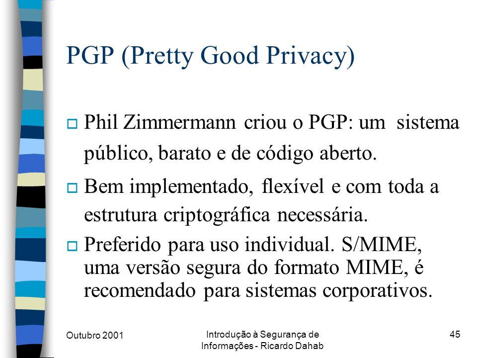 Outubro 2001 Introdução à Segurança de Informações - Ricardo Dahab 45 PGP (Pretty Good Privacy) o Phil Zimmermann criou o PGP: um sistema público, bar