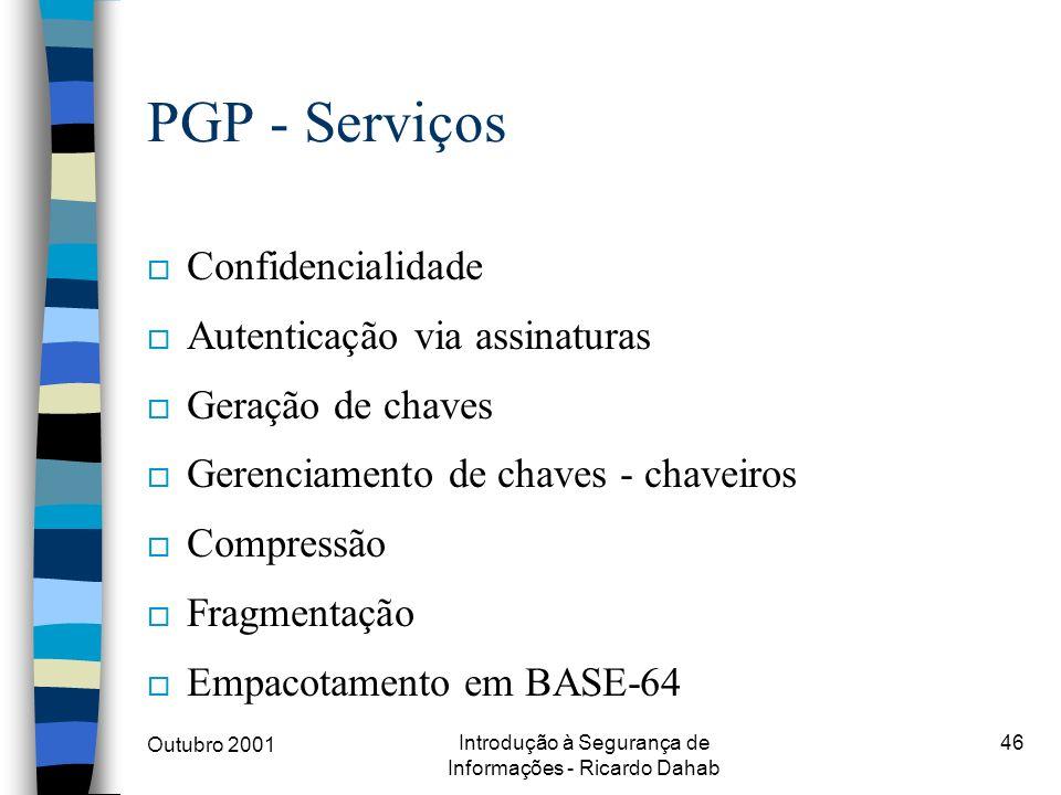Outubro 2001 Introdução à Segurança de Informações - Ricardo Dahab 46 PGP - Serviços o Confidencialidade o Autenticação via assinaturas o Geração de c