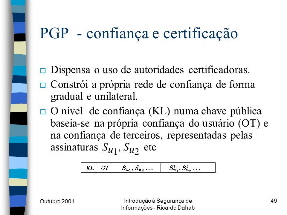 Outubro 2001 Introdução à Segurança de Informações - Ricardo Dahab 49 PGP - confiança e certificação o Dispensa o uso de autoridades certificadoras. o