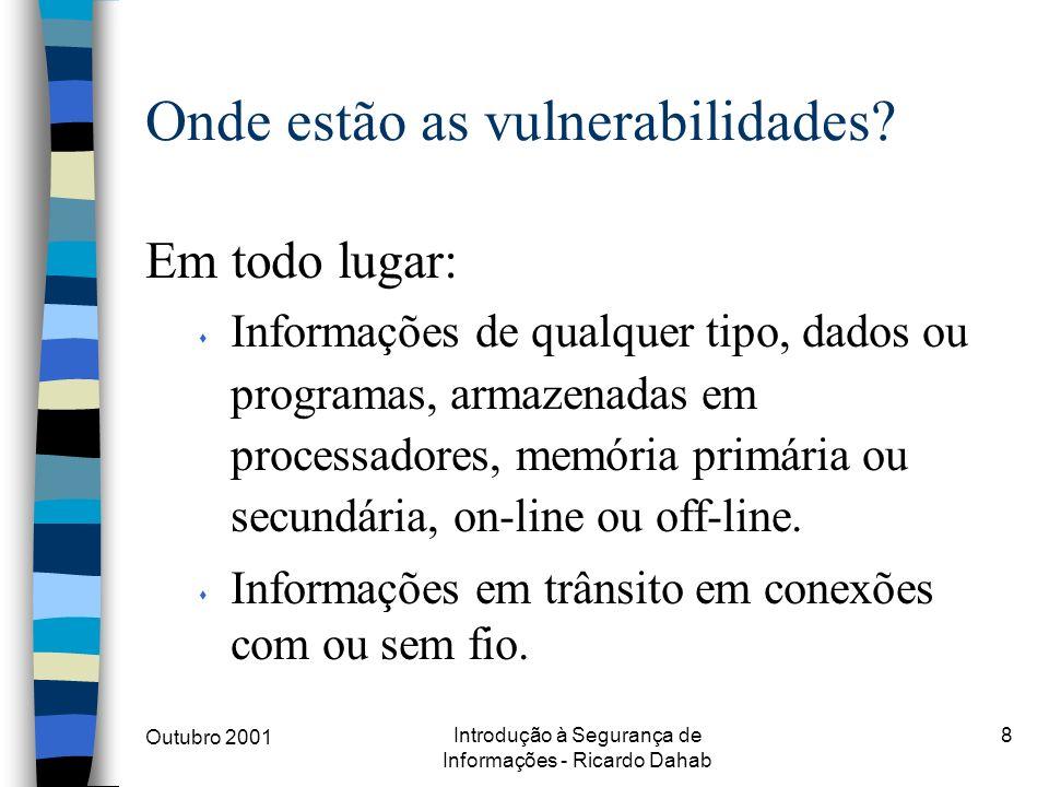 Outubro 2001 Introdução à Segurança de Informações - Ricardo Dahab 8 Onde estão as vulnerabilidades? Em todo lugar: s Informações de qualquer tipo, da