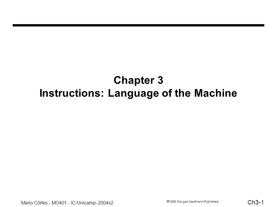 Mario Côrtes - MO401 - IC/Unicamp- 2004s2 Ch3-2 1998 Morgan Kaufmann Publishers Instructions: Language of the Machine More primitive than higher level languages e.g., no sophisticated control flow Very restrictive e.g., MIPS Arithmetic Instructions Well be working with the MIPS instruction set architecture –similar to other architectures developed since the 1980 s –used by NEC, Nintendo, Silicon Graphics, Sony Design goals: maximize performance and minimize cost, reduce design time