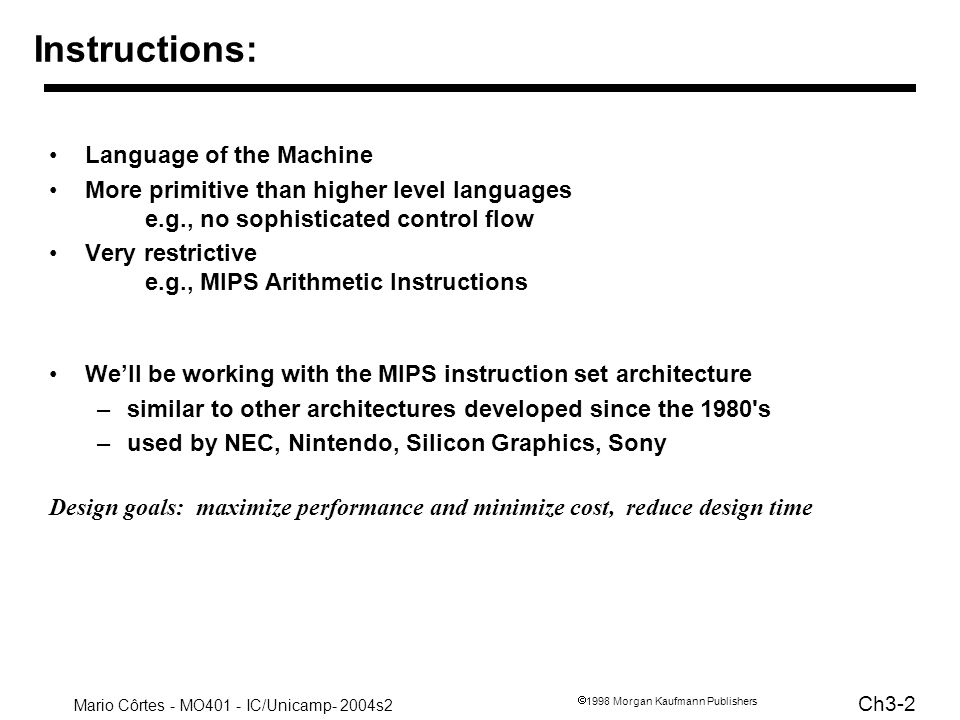 Mario Côrtes - MO401 - IC/Unicamp- 2004s2 Ch3-3 1998 Morgan Kaufmann Publishers 3.2 MIPS arithmetic All instructions have 3 operands Operand order is fixed (destination first) Example: C code: A = B + C MIPS code: add $s0, $s1, $s2 (associated with variables by compiler)