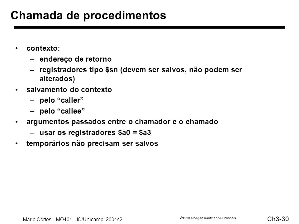 Mario Côrtes - MO401 - IC/Unicamp- 2004s2 Ch3-30 1998 Morgan Kaufmann Publishers Chamada de procedimentos contexto: –endereço de retorno –registradore