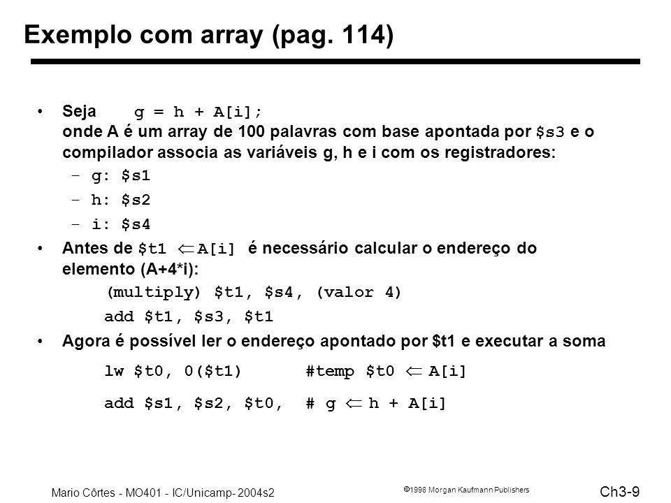 Mario Côrtes - MO401 - IC/Unicamp- 2004s2 Ch3-20 1998 Morgan Kaufmann Publishers MIPS unconditional branch instructions: j label Example: if (i!=j) beq $s4, $s5, Lab1 h=i+j;add $s3, $s4, $s5 else j Lab2 h=i-j;Lab1:sub $s3, $s4, $s5 Lab2:...